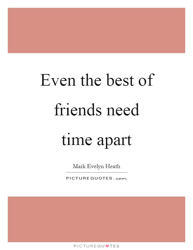 Even the best of friends need time apart Picture Quote #1