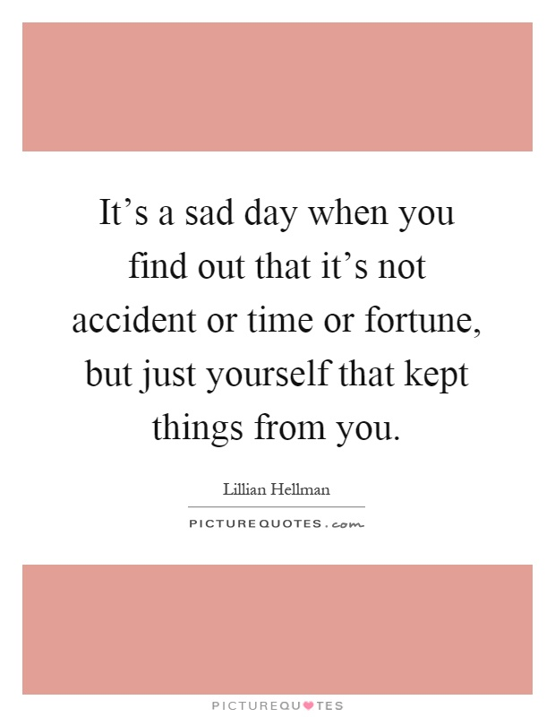 It's a sad day when you find out that it's not accident or time or fortune, but just yourself that kept things from you Picture Quote #1