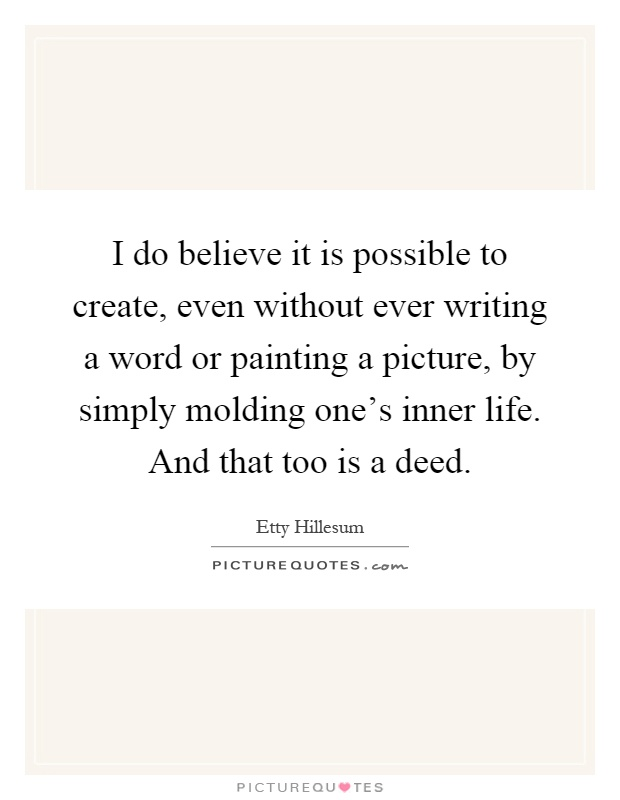 I do believe it is possible to create, even without ever writing a word or painting a picture, by simply molding one's inner life. And that too is a deed Picture Quote #1