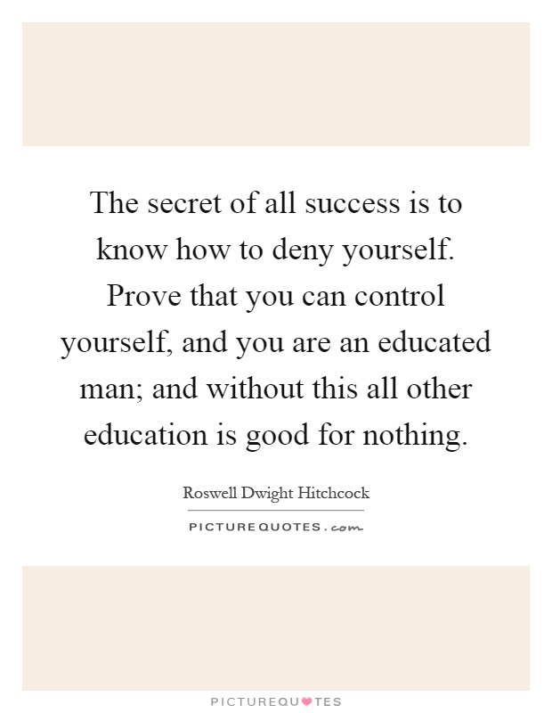 The secret of all success is to know how to deny yourself. Prove that you can control yourself, and you are an educated man; and without this all other education is good for nothing Picture Quote #1