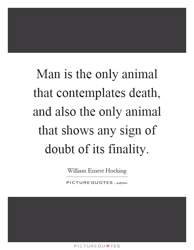 Man is the only animal that contemplates death, and also the only animal that shows any sign of doubt of its finality Picture Quote #1