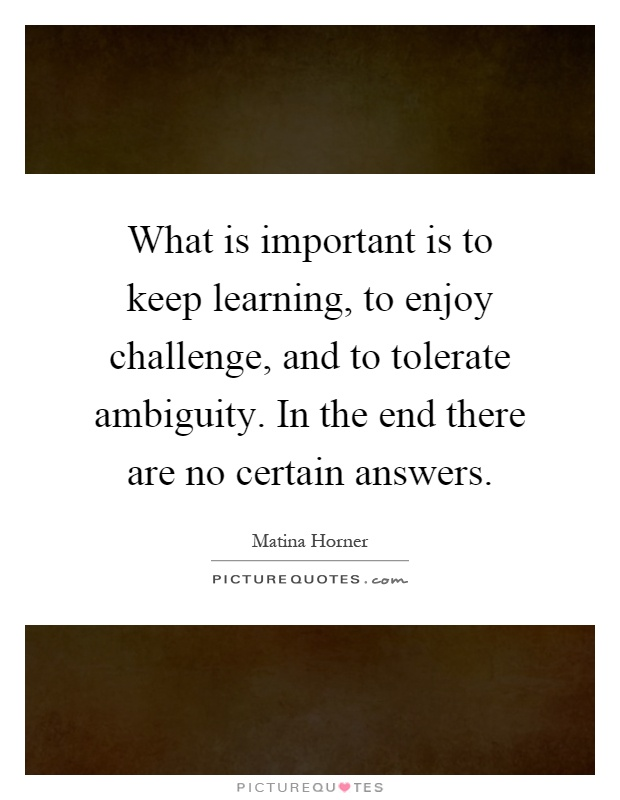 What is important is to keep learning, to enjoy challenge, and to tolerate ambiguity. In the end there are no certain answers Picture Quote #1