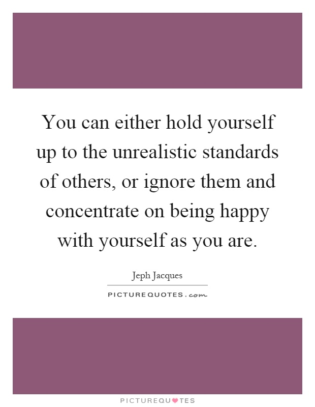 You can either hold yourself up to the unrealistic standards of others, or ignore them and concentrate on being happy with yourself as you are Picture Quote #1
