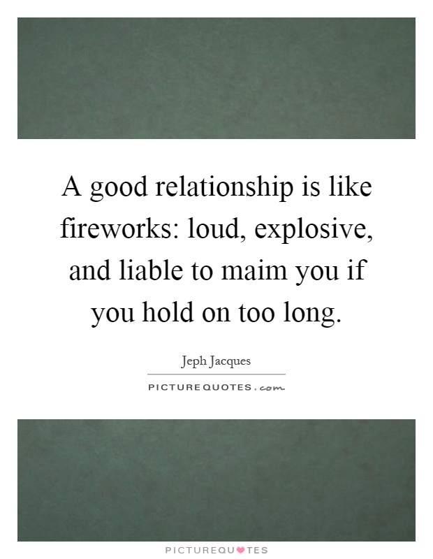 A good relationship is like fireworks: loud, explosive, and liable to maim you if you hold on too long Picture Quote #1