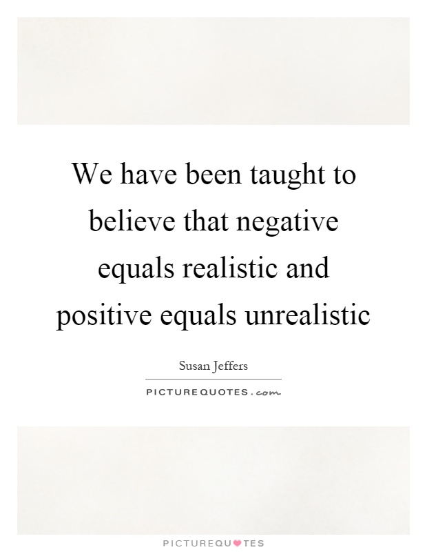 We have been taught to believe that negative equals realistic and positive equals unrealistic Picture Quote #1