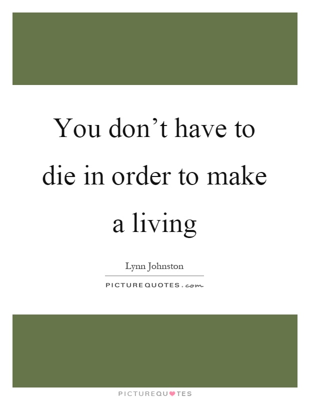You don't have to die in order to make a living Picture Quote #1