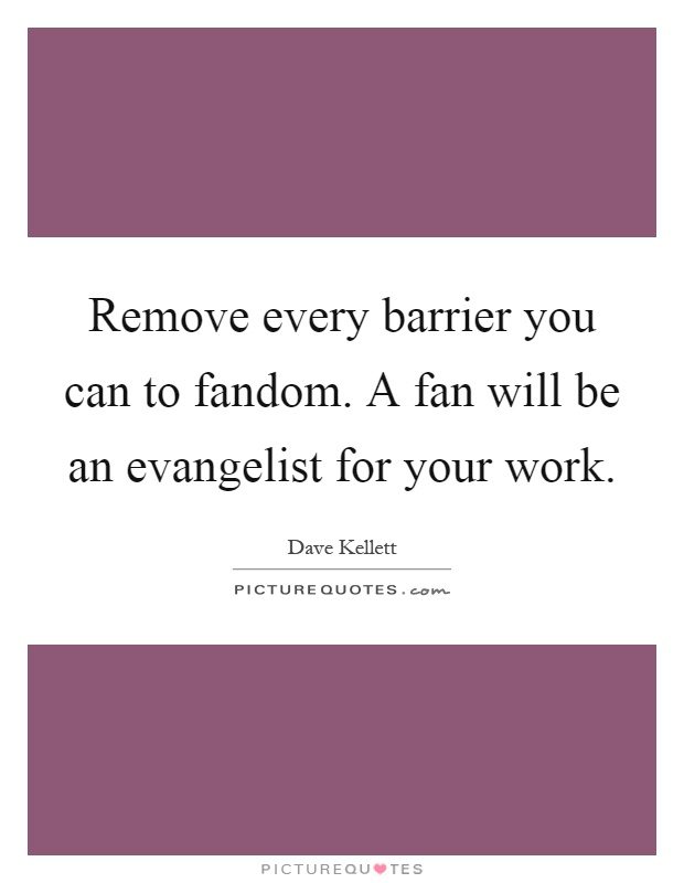Remove every barrier you can to fandom. A fan will be an evangelist for your work Picture Quote #1