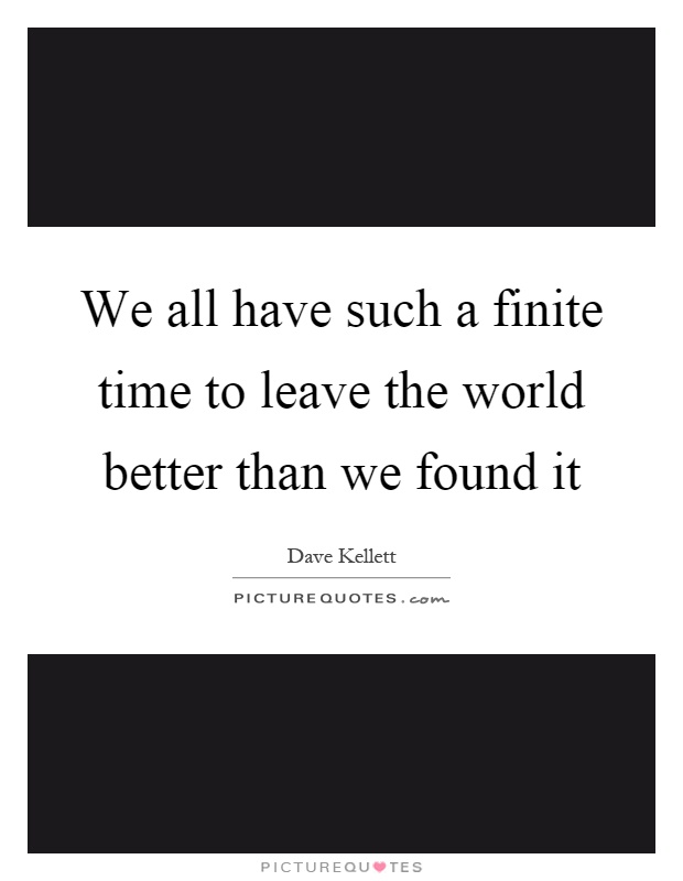 We all have such a finite time to leave the world better than we found it Picture Quote #1