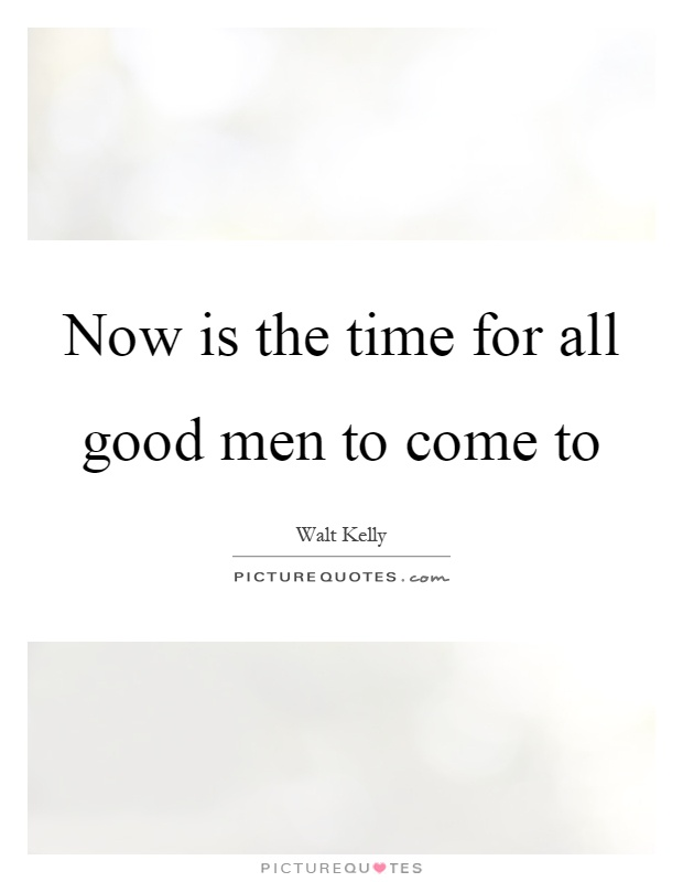 Now is the time for all good men to come to Picture Quote #1