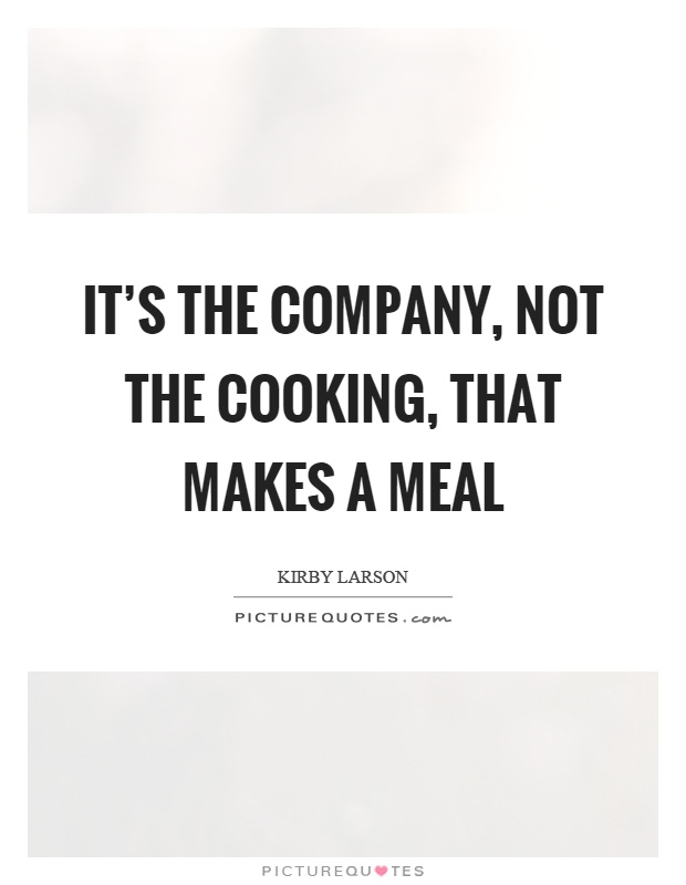 It's the company, not the cooking, that makes a meal Picture Quote #1