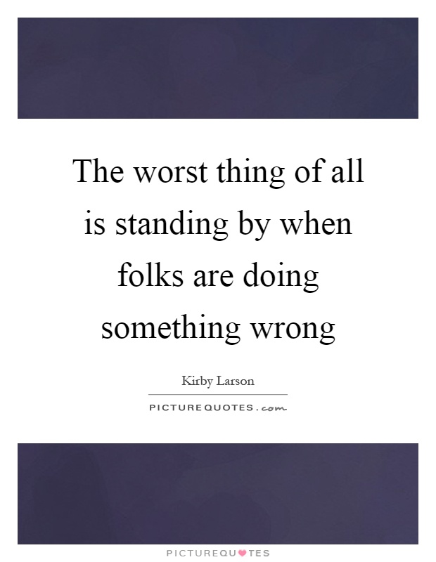 The worst thing of all is standing by when folks are doing something wrong Picture Quote #1