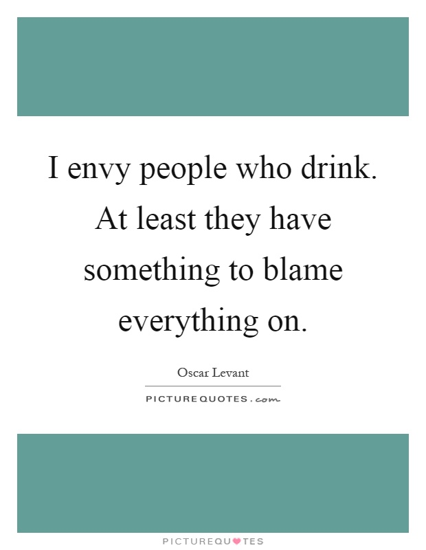 I envy people who drink. At least they have something to blame everything on Picture Quote #1