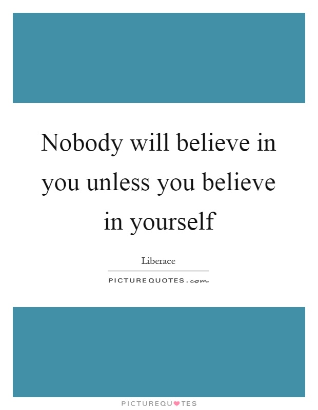 Nobody will believe in you unless you believe in yourself Picture Quote #1