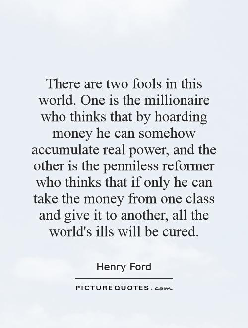 There are two fools in this world. One is the millionaire who thinks that by hoarding money he can somehow accumulate real power, and the other is the penniless reformer who thinks that if only he can take the money from one class and give it to another, all the world's ills will be cured Picture Quote #1