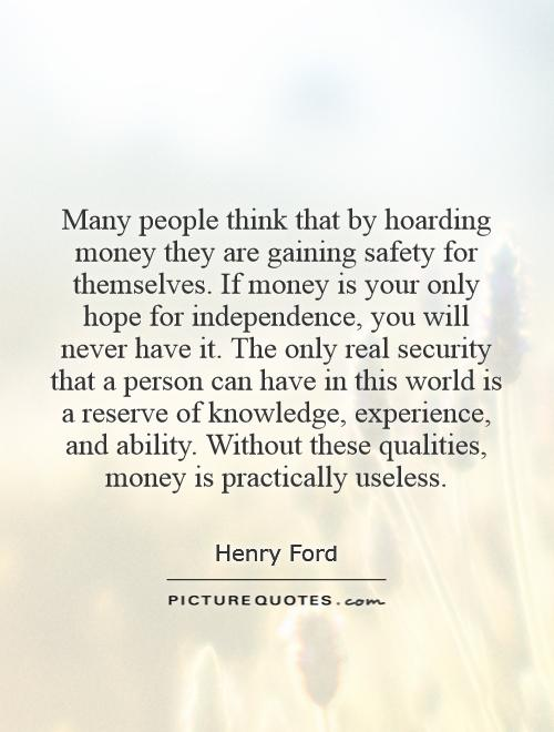 Many people think that by hoarding money they are gaining safety for themselves. If money is your only hope for independence, you will never have it. The only real security that a person can have in this world is a reserve of knowledge, experience, and ability. Without these qualities, money is practically useless Picture Quote #1