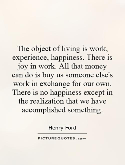 The object of living is work, experience, happiness. There is joy in work. All that money can do is buy us someone else's work in exchange for our own. There is no happiness except in the realization that we have accomplished something Picture Quote #1