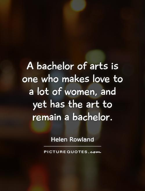 A bachelor of arts is one who makes love to a lot of women, and yet has the art to remain a bachelor Picture Quote #1