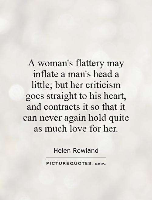 A woman's flattery may inflate a man's head a little; but her criticism goes straight to his heart, and contracts it so that it can never again hold quite as much love for her Picture Quote #1