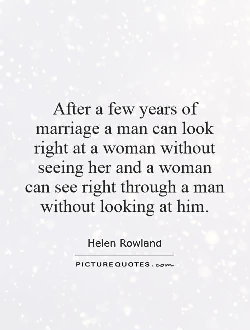 After a few years of marriage a man can look right at a woman without seeing her and a woman can see right through a man without looking at him Picture Quote #1