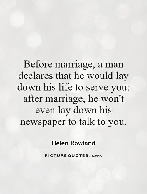 Before marriage, a man declares that he would lay down his life to serve you; after marriage, he won't even lay down his newspaper to talk to you Picture Quote #1