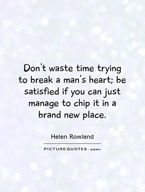 Don't waste time trying to break a man's heart; be satisfied if you can just manage to chip it in a brand new place Picture Quote #1