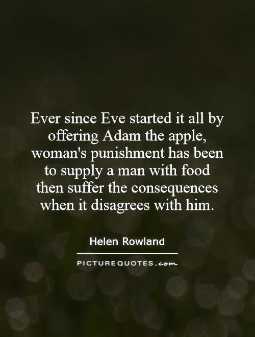Ever since Eve started it all by offering Adam the apple, woman's punishment has been to supply a man with food then suffer the consequences when it disagrees with him Picture Quote #1