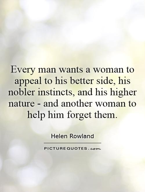 What A Woman Wants From A Man Quotes: Every Man Wants A Woman To Appeal To His Better Side, His