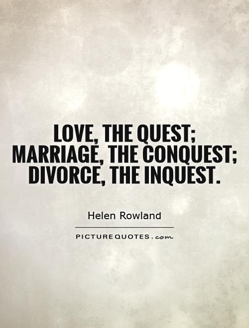 Love, the quest; marriage, the conquest; divorce, the inquest Picture Quote #1