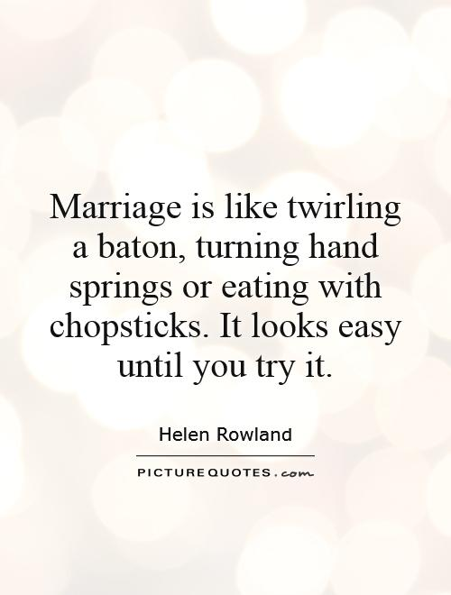 Marriage is like twirling a baton, turning hand springs or eating with chopsticks. It looks easy until you try it Picture Quote #1