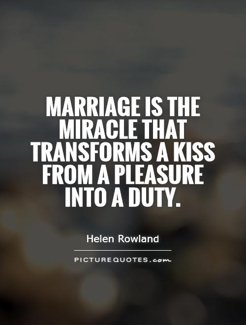Marriage is the miracle that transforms a kiss from a pleasure into a duty Picture Quote #1