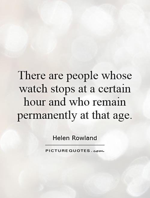 There are people whose watch stops at a certain hour and who remain permanently at that age Picture Quote #1