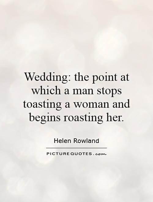 Wedding: the point at which a man stops toasting a woman and begins roasting her Picture Quote #1