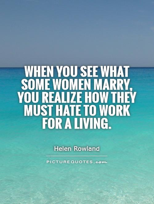 When you see what some women marry, you realize how they must hate to work for a living Picture Quote #1