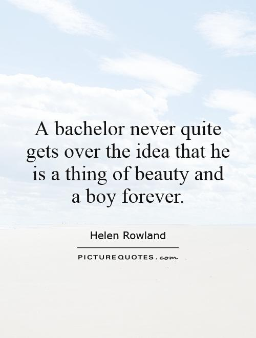 A bachelor never quite gets over the idea that he is a thing of beauty and a boy forever Picture Quote #1