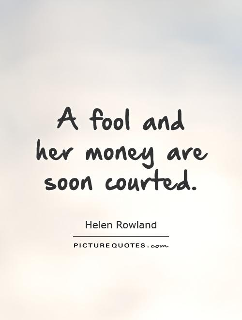 A fool and her money are soon courted Picture Quote #1