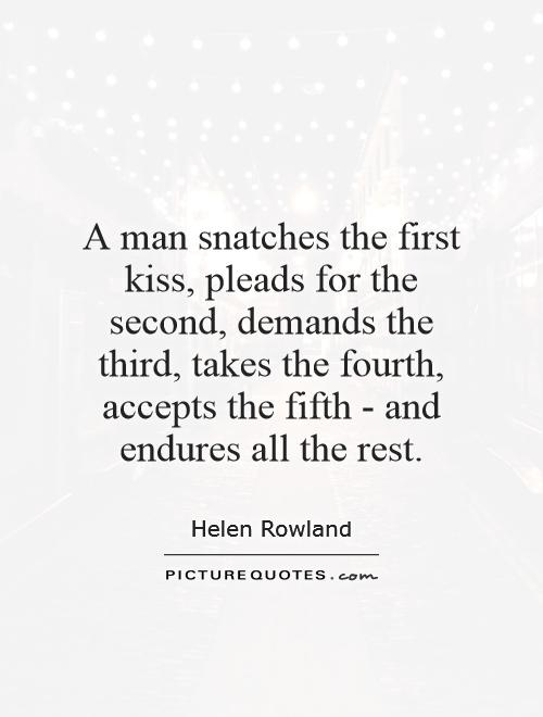 A man snatches the first kiss, pleads for the second, demands the third, takes the fourth, accepts the fifth - and endures all the rest Picture Quote #1