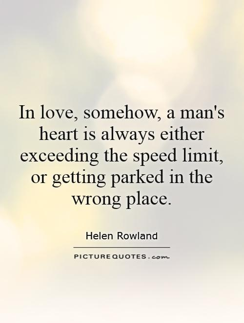 In love, somehow, a man's heart is always either exceeding the speed limit, or getting parked in the wrong place Picture Quote #1