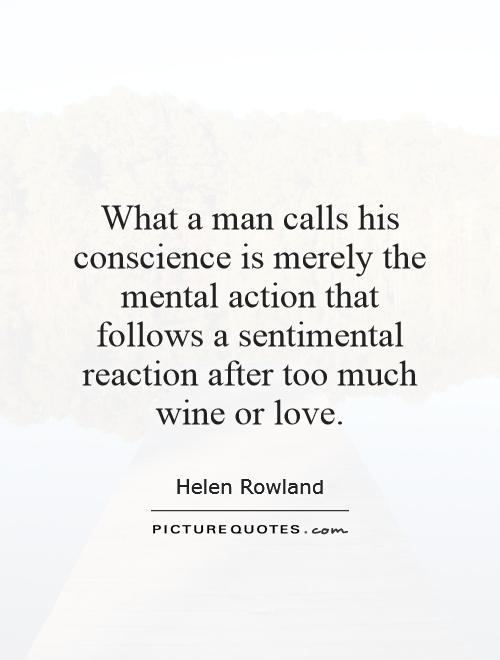 What a man calls his conscience is merely the mental action that follows a sentimental reaction after too much wine or love Picture Quote #1