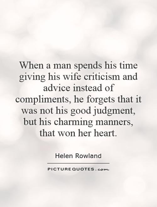 When a man spends his time giving his wife criticism and advice instead of compliments, he forgets that it was not his good judgment, but his charming manners, that won her heart Picture Quote #1