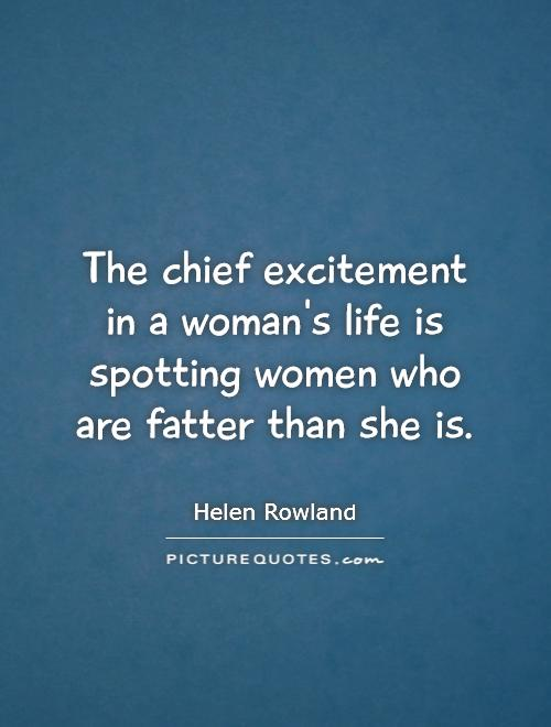 The chief excitement in a woman's life is spotting women who are fatter than she is Picture Quote #1