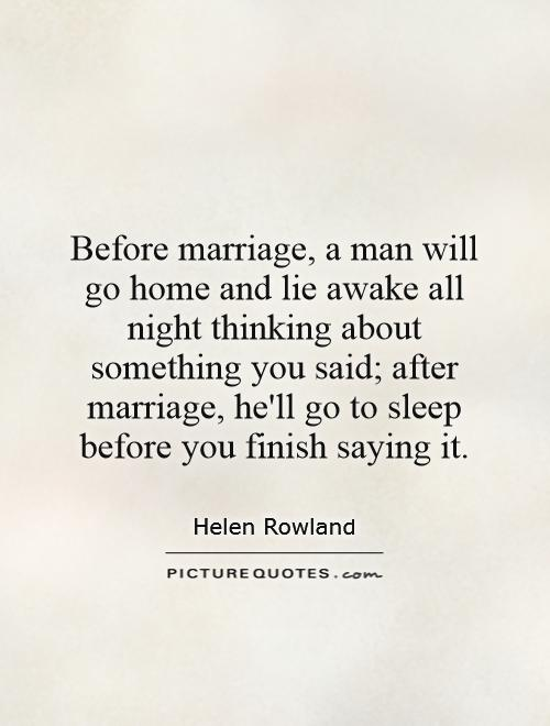 Before marriage, a man will go home and lie awake all night thinking about something you said; after marriage, he'll go to sleep before you finish saying it Picture Quote #1