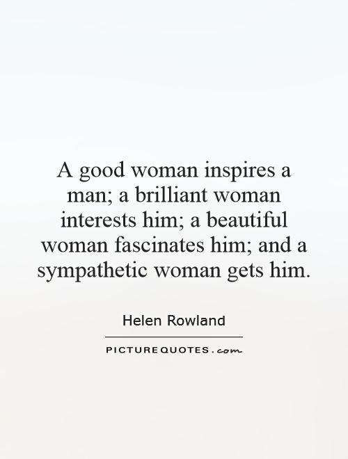 A good woman inspires a man; a brilliant woman interests him; a beautiful woman fascinates him; and a sympathetic woman gets him Picture Quote #1