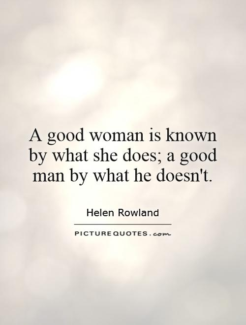 A good woman is known by what she does; a good man by what he doesn't Picture Quote #1
