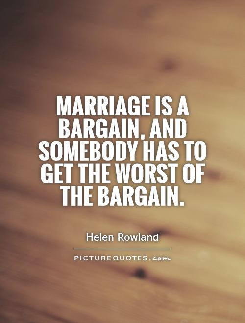 Marriage is a bargain, and somebody has to get the worst of the bargain Picture Quote #1