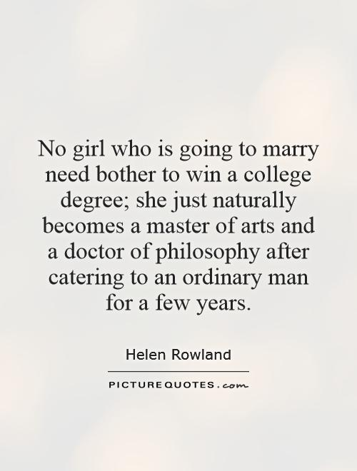 No girl who is going to marry need bother to win a college degree; she just naturally becomes a master of arts and a doctor of philosophy after catering to an ordinary man for a few years Picture Quote #1