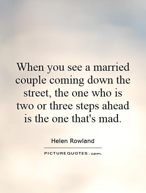 When you see a married couple coming down the street, the one who is two or three steps ahead is the one that's mad Picture Quote #1