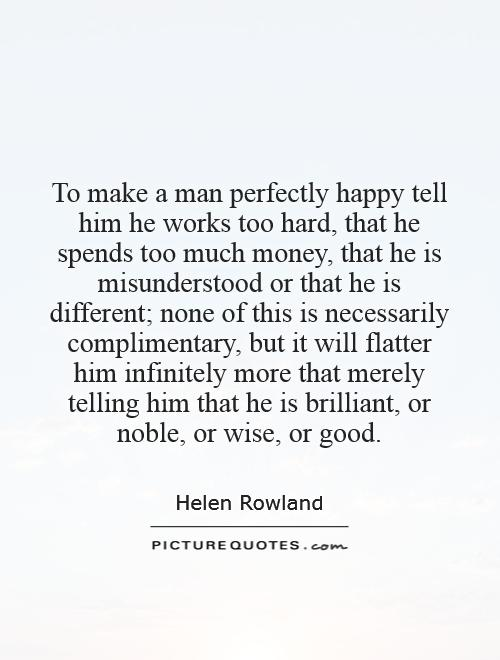 To Make A Man Perfectly Happy Tell Him He Works Too Hard That