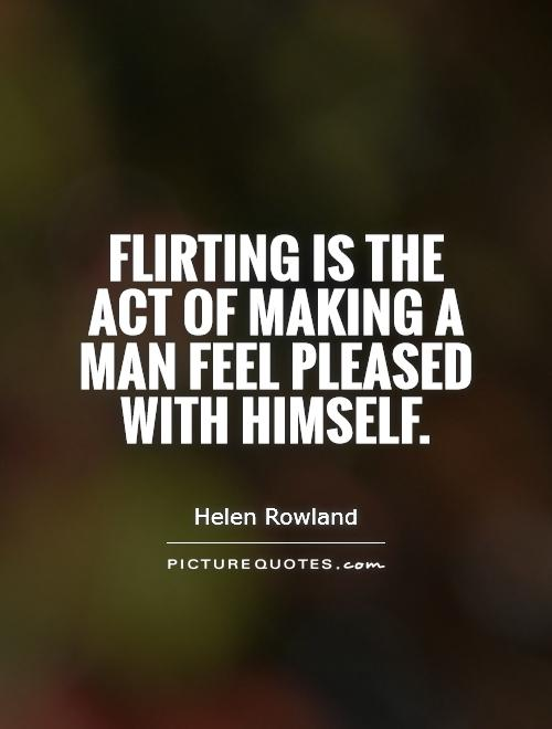 Flirting is the act of making a man feel pleased with himself Picture Quote #1