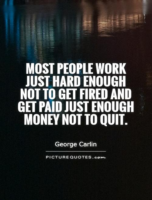Most people work just hard enough not to get fired and get paid just enough money not to quit Picture Quote #1