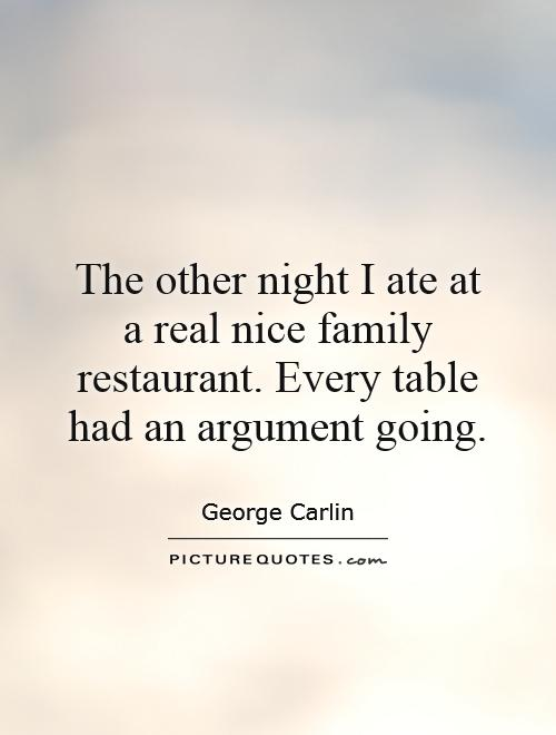 The other night I ate at a real nice family restaurant. Every table had an argument going Picture Quote #1